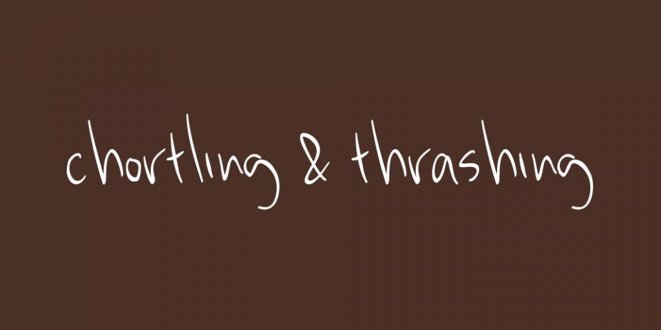 Chortling & Thrashing