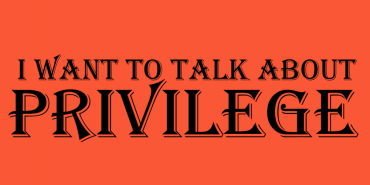 I Want to Talk About Privilege