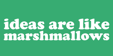 Ideas Are Like Marshmallows