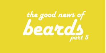 The Good News in Beards (part 5)