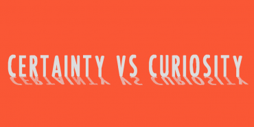 Certainty vs. Curiosity